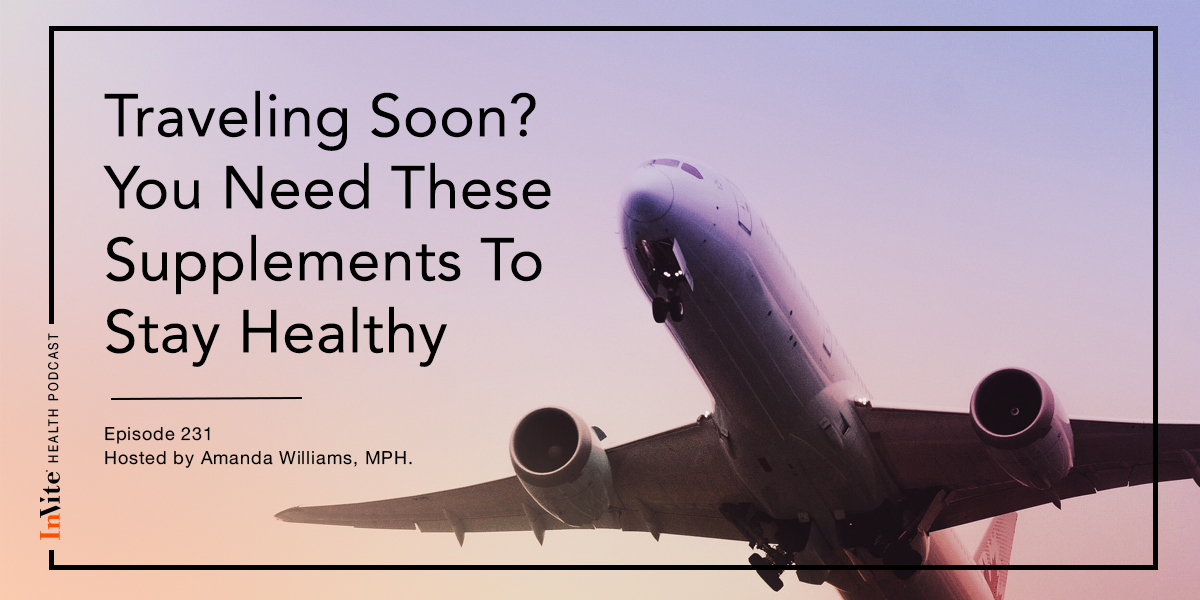 Traveling Soon? You Need These Supplements To Stay Healthy – InVite Health Podcast, Episode 231