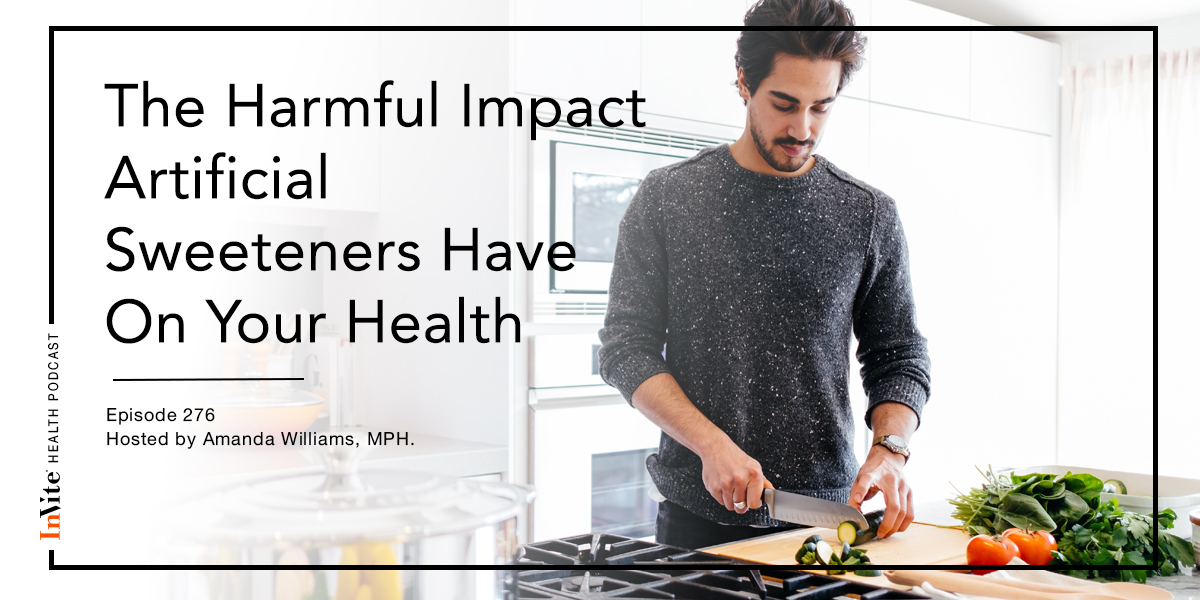 The Harmful Impact Artificial Sweeteners Have On Your Health – InVite Health Podcast, Episode 276