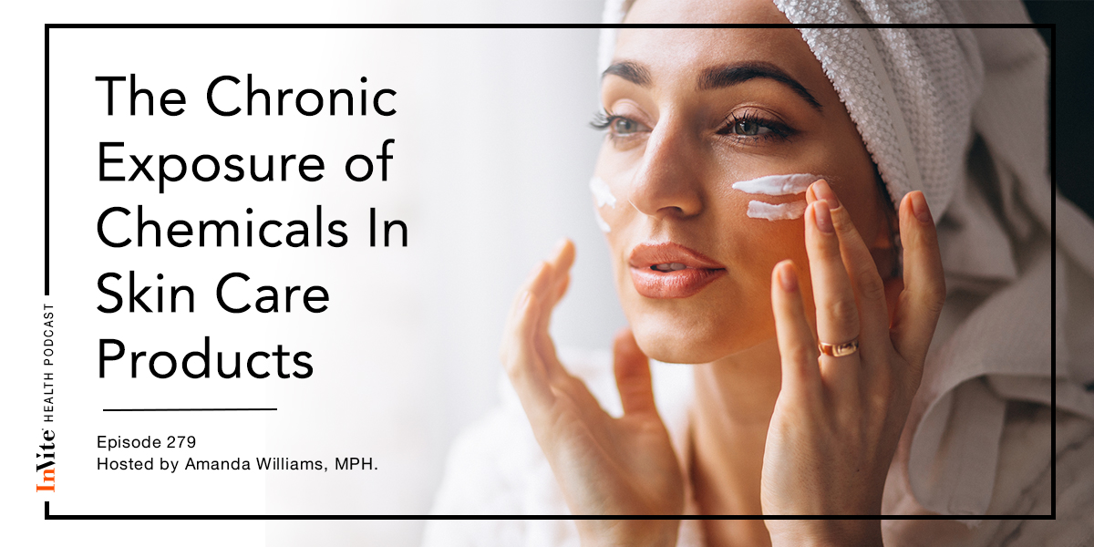 The Chronic Exposure of Chemicals In Skin Care Products – InVite Health Podcast, Episode 279