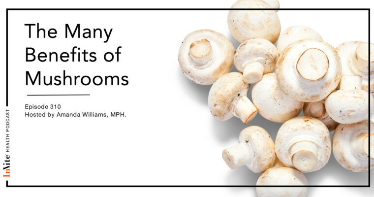 The Many Benefits of Mushrooms – InVite Health Podcast, Episode 310