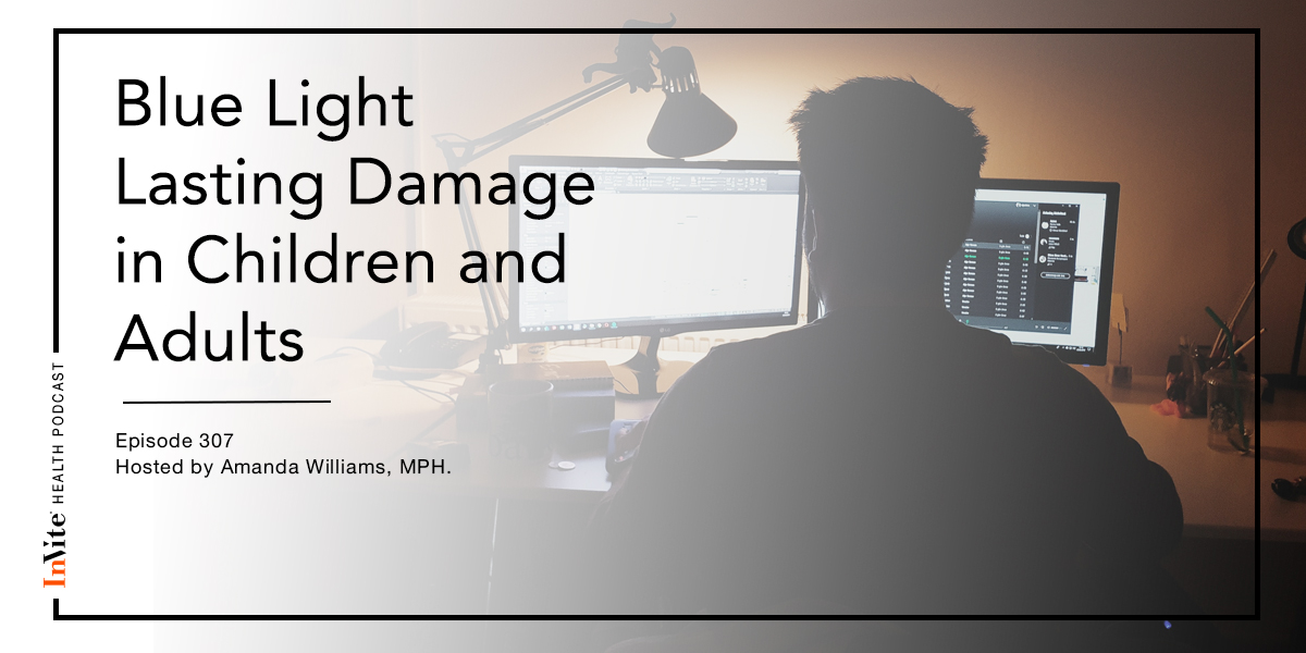 Blue Light Lasting Damage in Children and Adults – InVite Health Podcast, Episode 307