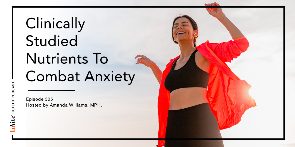 Clinically Studied Nutrients To Combat Anxiety – InVite Health Podcast, Episode 305