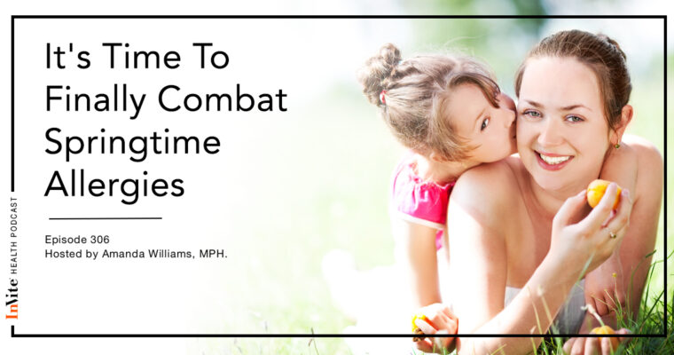 It's Time To Finally Combat Springtime Allergies – InVite Health Podcast, Episode 306