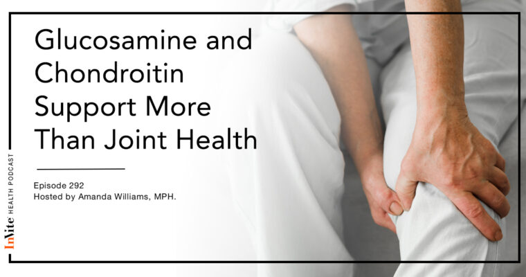 How Glucosamine and Chondroitin Supports More Than Joint Health – InVite Health Podcast, Episode 292