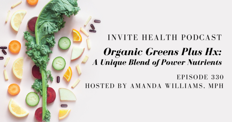 Organic Greens Plus HxⓇ: A Unique Blend of Power Nutrients – InVite Health Podcast, Episode 330