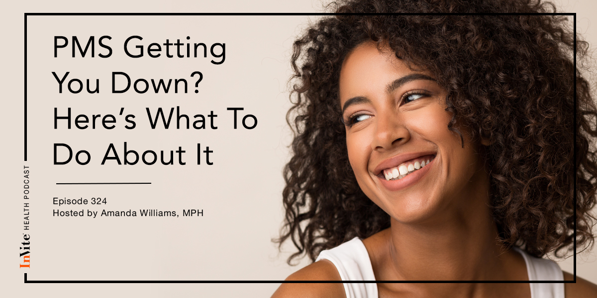 PMS Getting You Down? Here's What To Do About It – InVite Health Podcast, Episode 324