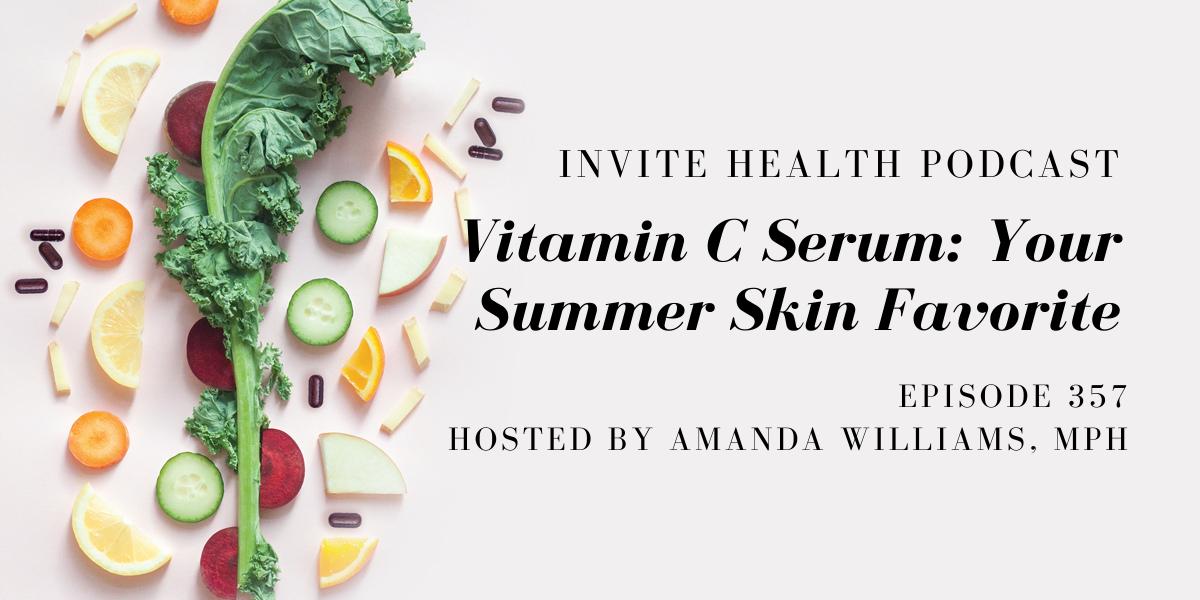 Vitamin C Serum: Your Summer Skin Favorite – InVite Health Podcast, Episode 357
