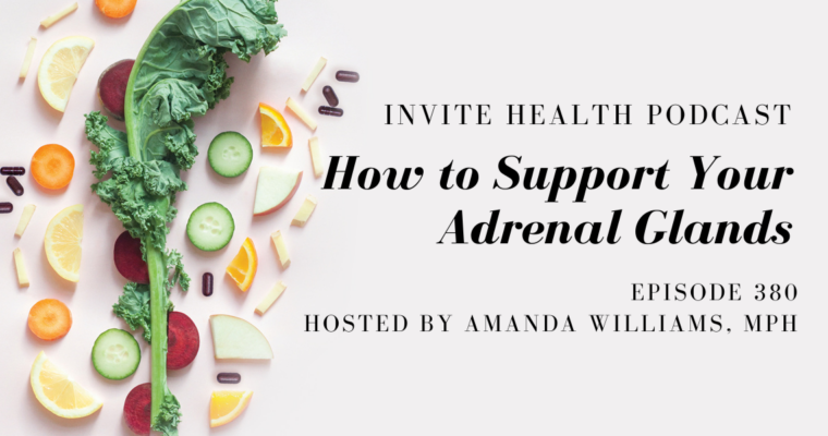 How to Support Your Adrenal Glands – InVite Health Podcast, Episode 380
