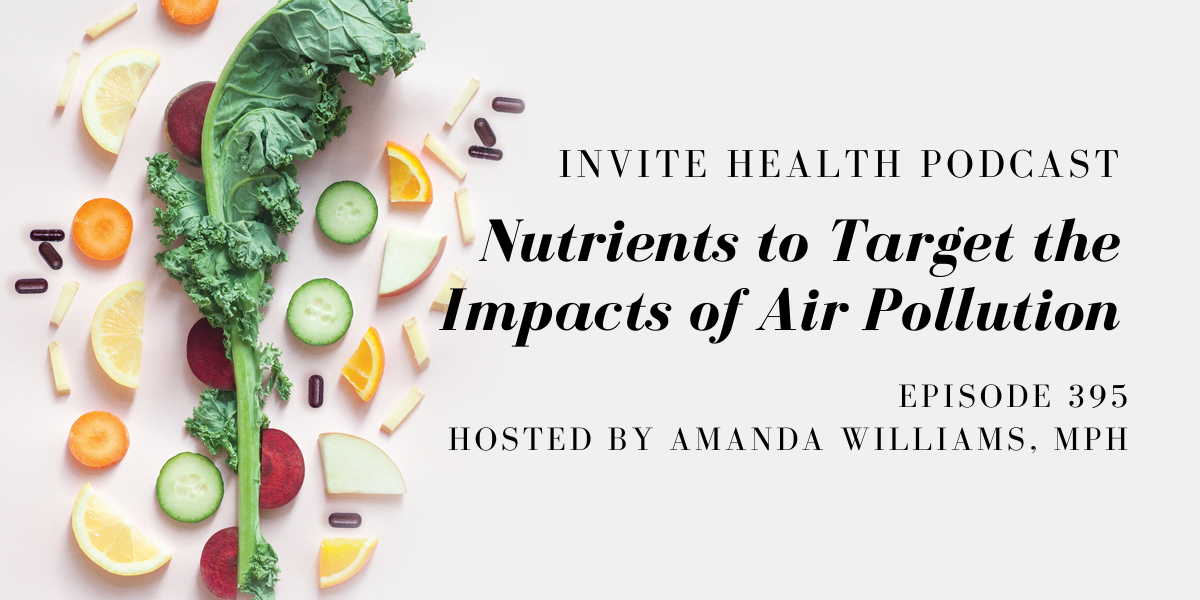 Nutrients to Target the Impacts of Air Pollution – InVite Health Podcast, Episode 395