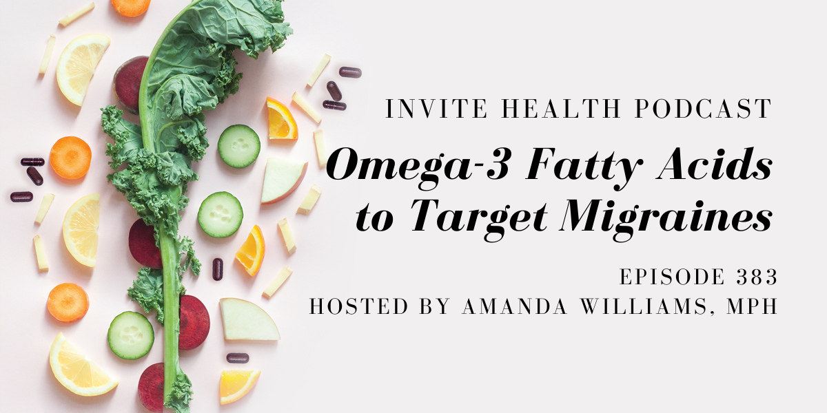 Omega-3 Fatty Acids to Target Migraines – InVite Health Podcast, Episode 383
