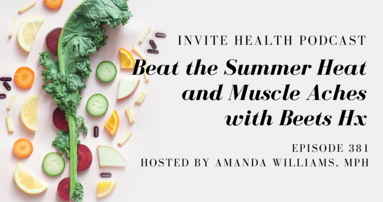 Beat the Summer Heat and Muscle Aches with Beets Hx – InVite Health Podcast, Episode 381