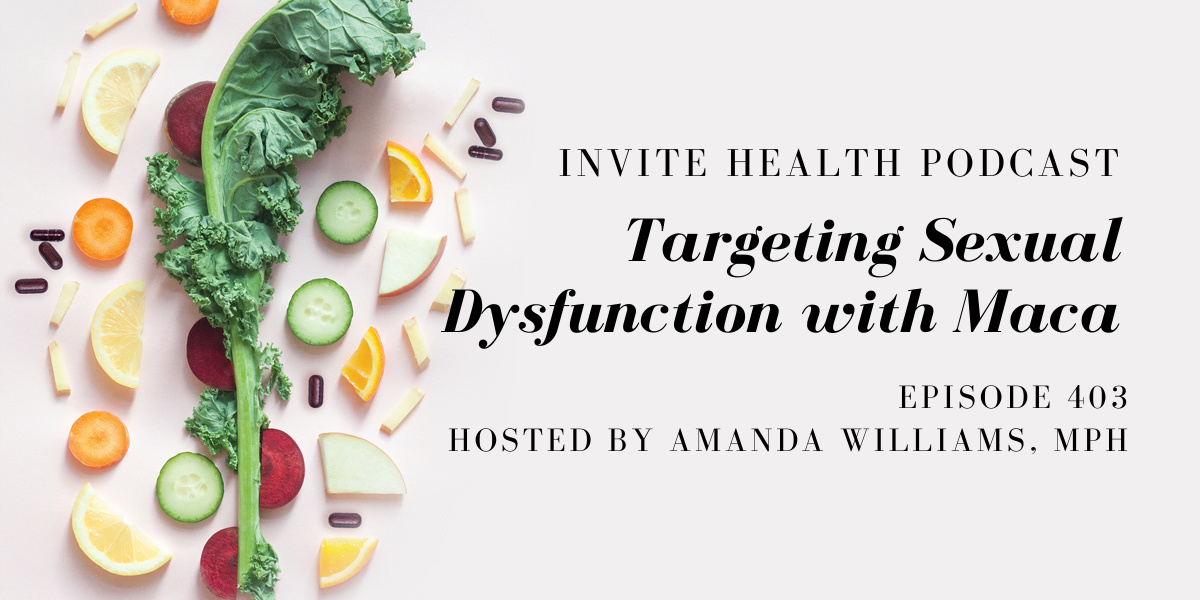Targeting Sexual Dysfunction with Maca – InVite Health Podcast, Episode 403