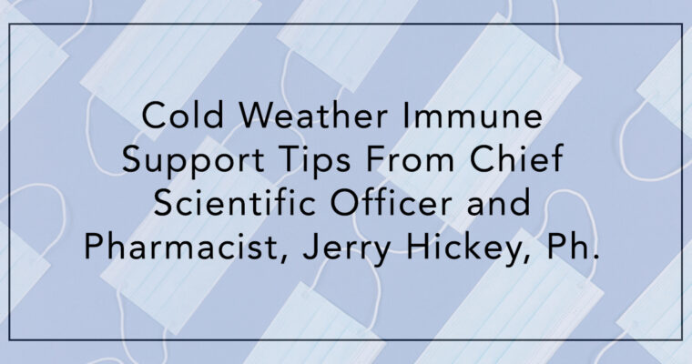 Cold Weather Immune Support Tips From Chief Scientific Officer and Pharmacist, Jerry Hickey, Ph.