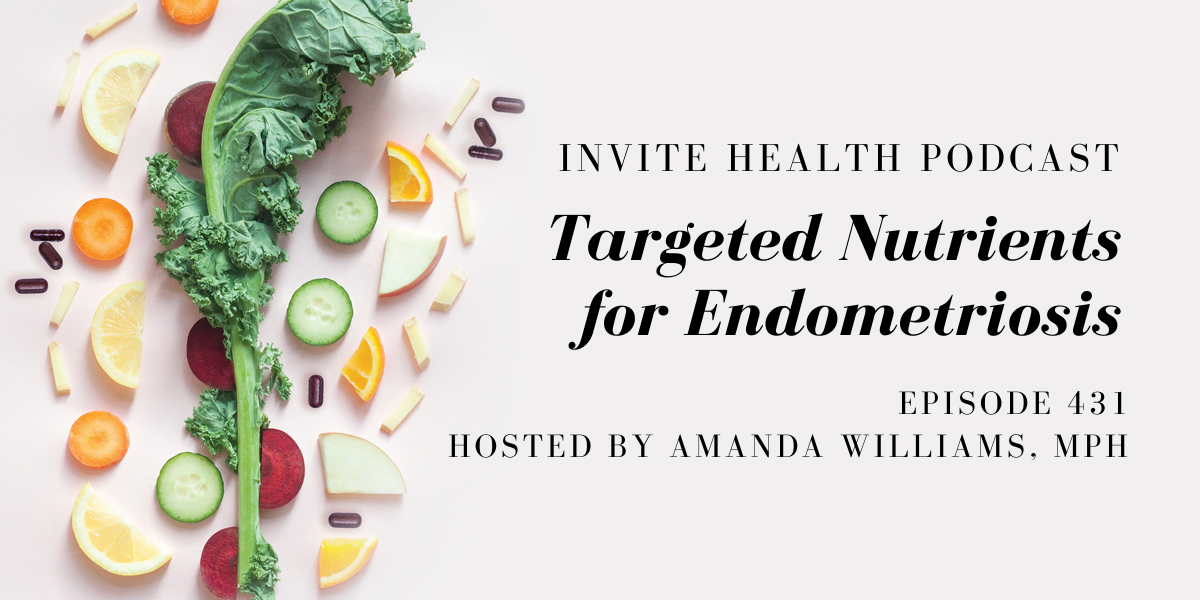 Targeted Nutrients for Endometriosis – InVite Health Podcast, Episode 431